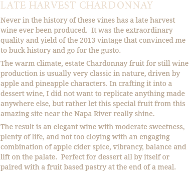 LATE HARVEST CHARDONNAY Never in the history of these vines has a late harvest wine ever been produced. It was the extraordinary quality and yield of the 2013 vintage that convinced me to buck history and go for the gusto. The warm climate, estate Chardonnay fruit for still wine production is usually very classic in nature, driven by apple and pineapple characters. In crafting it into a dessert wine, I did not want to replicate anything made anywhere else, but rather let this special fruit from this amazing site near the Napa River really shine. The result is an elegant wine with moderate sweetness, plenty of life, and not too cloying with an engaging combination of apple cider spice, vibrancy, balance and lift on the palate. Perfect for dessert all by itself or paired with a fruit based pastry at the end of a meal.